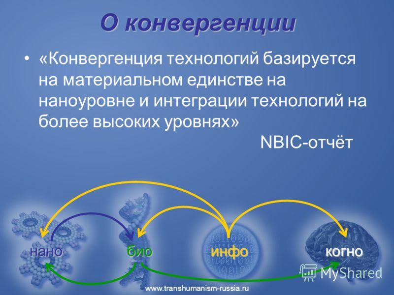 www.transhumanism-russia.ru О конвергенции «Конвергенция технологий базируется на материальном единстве на наноуровне и интеграции технологий на более высоких уровнях» NBIC-отчёт инфо бионано когно