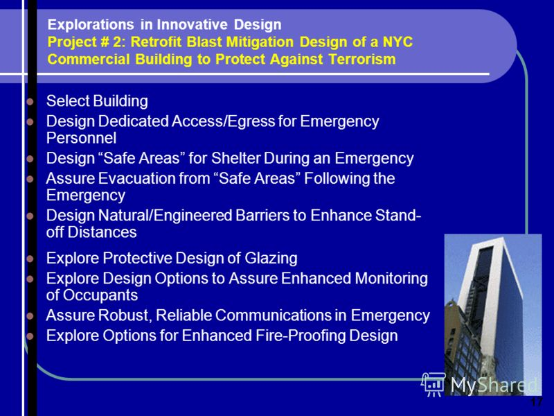 Explorations in Innovative Design Project # 2: Retrofit Blast Mitigation Design of a NYC Commercial Building to Protect Against Terrorism Select Building Design Dedicated Access/Egress for Emergency Personnel Design Safe Areas for Shelter During an E
