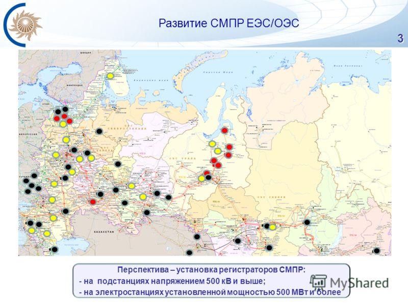3 Развитие СМПР ЕЭС/ОЭС Перспектива – установка регистраторов СМПР: - на подстанциях напряжением 500 кВ и выше; - на электростанциях установленной мощностью 500 МВт и более
