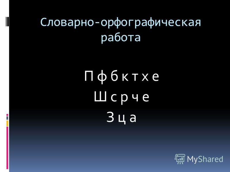 Словарно-орфографическая работа П ф б к т х е Ш с р ч е З ц а