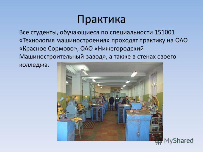 Практика Все студенты, обучающиеся по специальности 151001 «Технология машиностроения» проходят практику на ОАО «Красное Сормово», ОАО «Нижегородский Машиностроительный завод», а также в стенах своего колледжа.