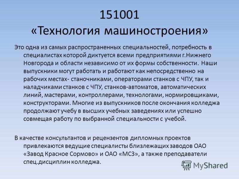 151001 «Технология машиностроения» Это одна из самых распространенных специальностей, потребность в специалистах которой диктуется всеми предприятиями г.Нижнего Новгорода и области независимо от их формы собственности. Наши выпускники могут работать
