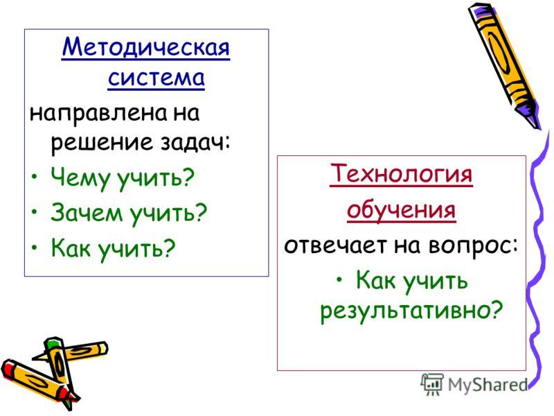 Методическая система направлена на решение задач: Чему учить? Зачем учить? Как учить? Технология обучения отвечает на вопрос: Как учить результативно?