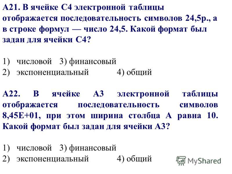 А21. В ячейке С4 электронной таблицы отображается последовательность символов 24,5р., а в строке формул число 24,5. Какой формат был задан для ячейки С4? 1) числовой3) финансовый 2) экспоненциальный 4) общий А22. В ячейке A3 электронной таблицы отобр