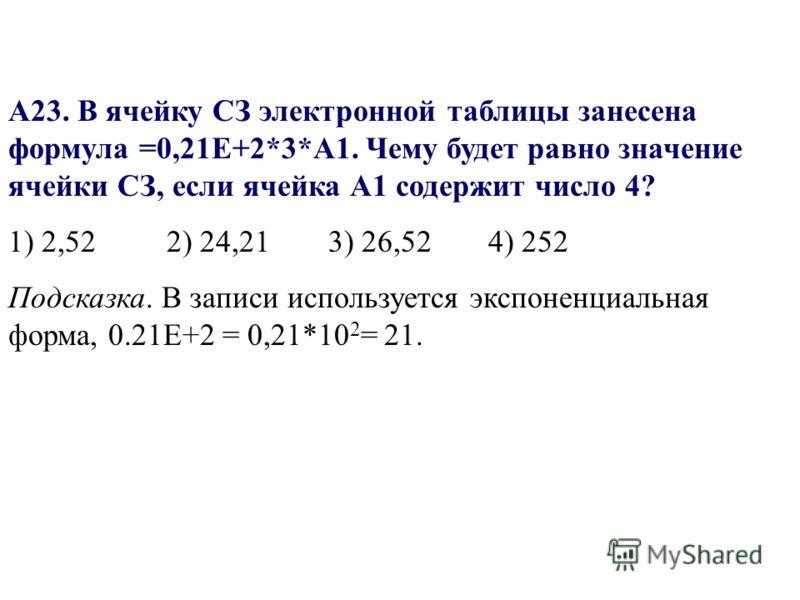 А23. В ячейку СЗ электронной таблицы занесена формула =0,21Е+2*3*А1. Чему будет равно значение ячейки СЗ, если ячейка А1 содержит число 4? 1) 2,52 2) 24,213) 26,524) 252 Подсказка. В записи используется экспоненциальная форма, 0.21Е+2 = 0,21*10 2 = 2