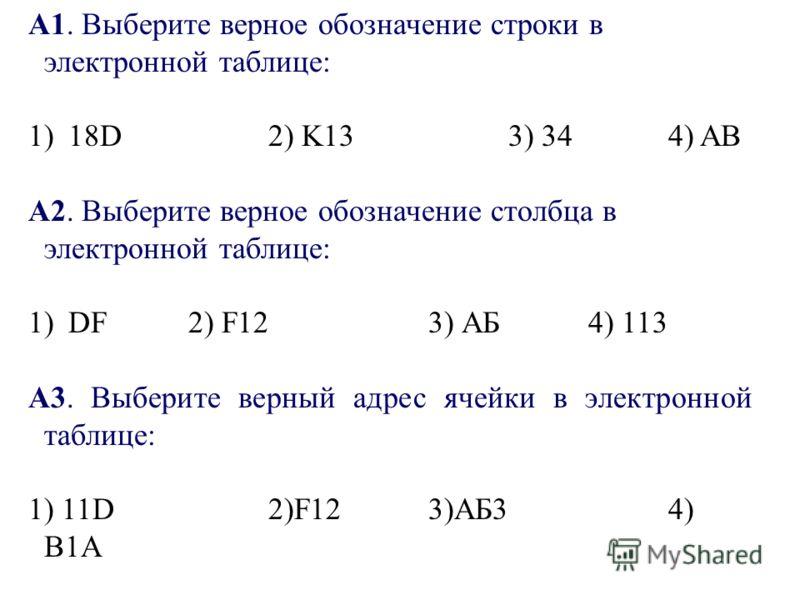 А1. Выберите верное обозначение строки в электронной таблице: 1)18D2) K133) 344) AB А2. Выберите верное обозначение столбца в электронной таблице: 1)DF2) F123) АБ4) 113 A3. Выберите верный адрес ячейки в электронной таблице: 1) 11D2)F123)АБ34) В1А