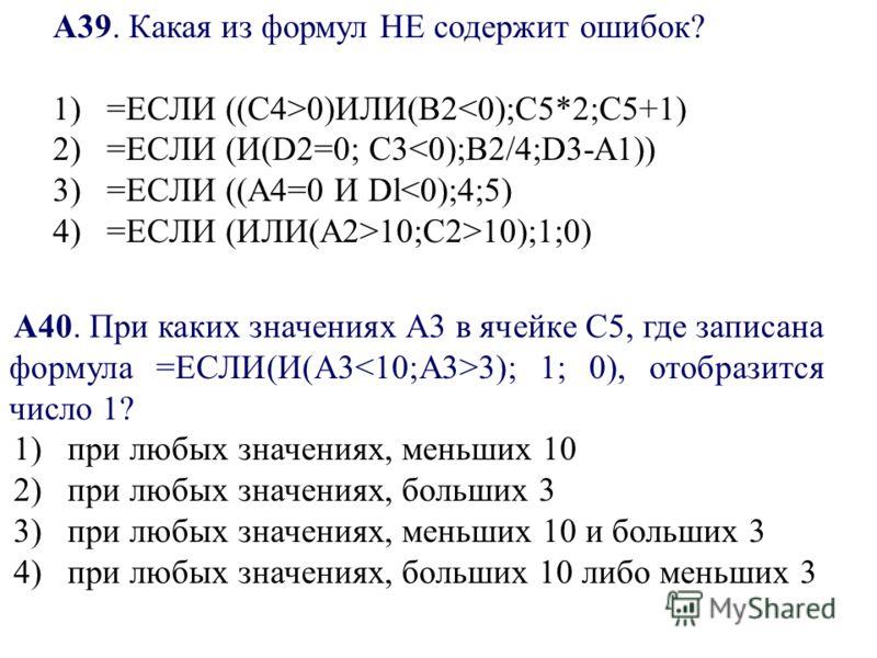 А39. Какая из формул НЕ содержит ошибок? 1) =ЕСЛИ ((С4>0)ИЛИ(В2