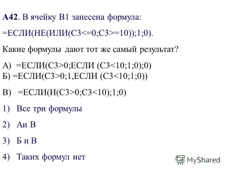 А42. В ячейку В1 занесена формула: =ЕСЛИ(НЕ(ИЛИ(С3 =10));1;0). Какие формулы дают тот же самый результат? A) =ЕСЛИ(С3>0;ЕСЛИ (С3 0;1,ЕСЛИ (С30;С3