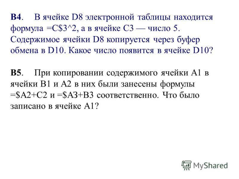 B4.В ячейке D8 электронной таблицы находится формула =С$3^2, а в ячейке С3 число 5. Содержимое ячейки D8 копируется через буфер обмена в D10. Какое число появится в ячейке D10? B5.При копировании содержимого ячейки А1 в ячейки В1 и А2 в них были зане