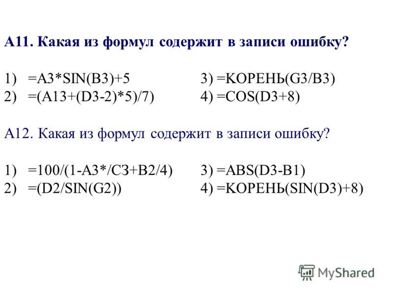 A11. Какая из формул содержит в записи ошибку? 1) =A3*SIN(B3)+53) =KOPEHЬ(G3/B3) 2) =(A13+(D3-2)*5)/7)4) =COS(D3+8) A12. Какая из формул содержит в записи ошибку? 1) =100/(1-А3*/СЗ+В2/4)3) =ABS(D3-B1) 2) =(D2/SIN(G2))4) =KOPEHЬ(SIN(D3)+8)