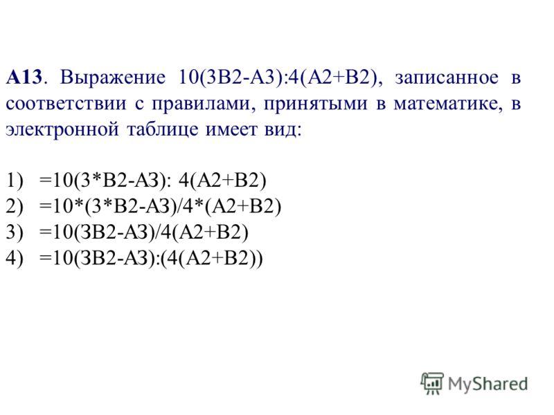 А13. Выражение 10(3В2-А3):4(А2+В2), записанное в соответствии с правилами, принятыми в математике, в электронной таблице имеет вид: 1) =10(3*В2-АЗ): 4(А2+В2) 2) =10*(3*В2-АЗ)/4*(А2+В2) 3) =10(ЗВ2-АЗ)/4(А2+В2) 4) =10(ЗВ2-АЗ):(4(А2+В2))