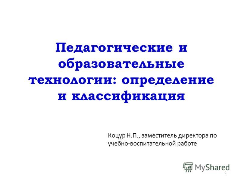 Педагогические и образовательные технологии: определение и классификация Коцур Н.П., заместитель директора по учебно-воспитательной работе 1