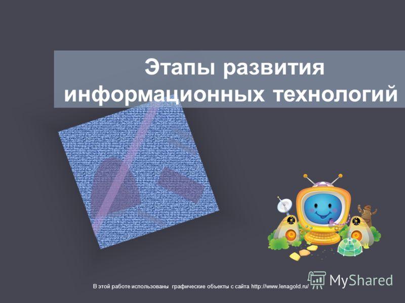 Этапы развития информационных технологий В этой работе использованы графические объекты с сайта http://www.lenagold.ru/