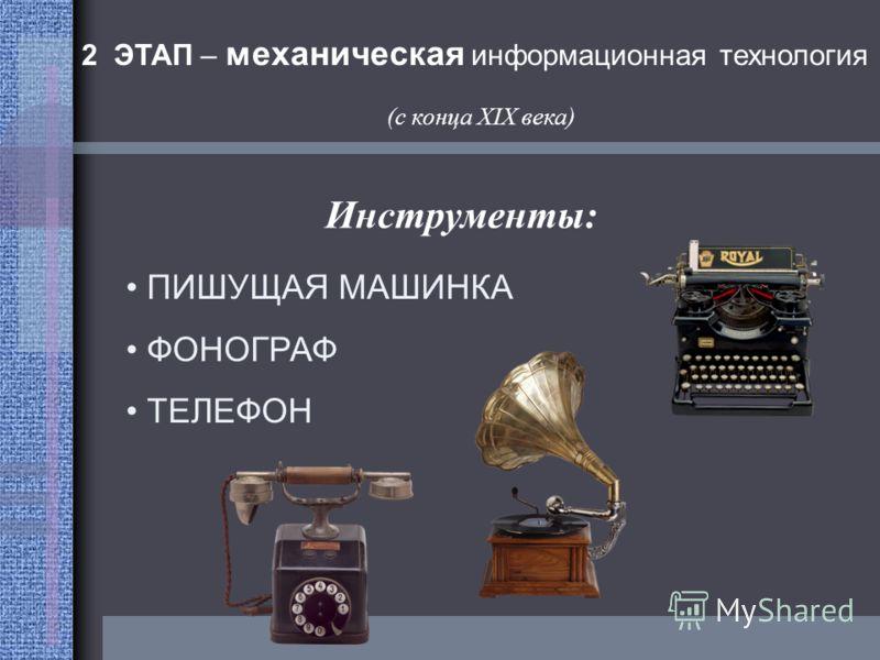 ПИШУЩАЯ МАШИНКА ФОНОГРАФ ТЕЛЕФОН 2 ЭТАП – механическая информационная технология (с конца XIX века) Инструменты: