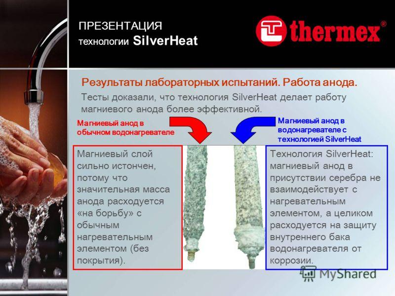 Тесты доказали, что технология SilverHeat делает работу магниевого анода более эффективной. Магниевый слой сильно истончен, потому что значительная масса анода расходуется «на борьбу» с обычным нагревательным элементом (без покрытия). Технология Silv