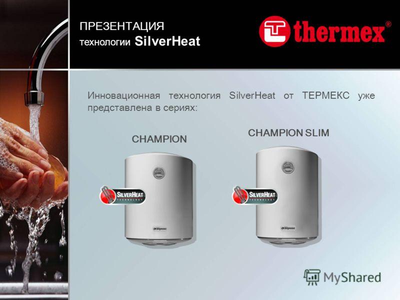 Инновационная технология SilverHeat от ТЕРМЕКС уже представлена в сериях: CHAMPION CHAMPION SLIM ПРЕЗЕНТАЦИЯ технологии SilverHeat