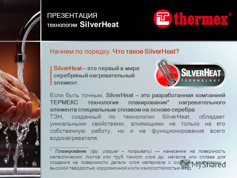 Начнем по порядку. Что такое SilverHeat? Если быть точным, SilverHeat – это разработанная компанией ТЕРМЕКС технология плакирования* нагревательного элемента специальным сплавом на основе серебра. ТЭН, созданный по технологии SilverHeat, обладает уни