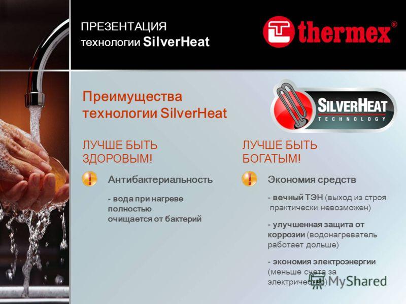 Преимущества технологии SilverHeat ПРЕЗЕНТАЦИЯ технологии SilverHeat Антибактериальность - вода при нагреве полностью очищается от бактерий ЛУЧШЕ БЫТЬ ЗДОРОВЫМ! ЛУЧШЕ БЫТЬ БОГАТЫМ! Экономия средств - вечный ТЭН (выход из строя практически невозможен)
