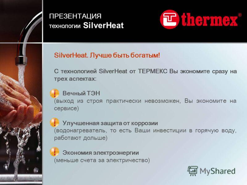 SilverHeat. Лучше быть богатым! С технологией SilverHeat от ТЕРМЕКС Вы экономите сразу на трех аспектах: Вечный ТЭН (выход из строя практически невозможен, Вы экономите на сервисе) Улучшенная защита от коррозии (водонагреватель, то есть Ваши инвестиц
