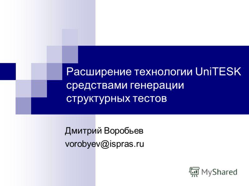 Расширение технологии UniTESK средствами генерации структурных тестов Дмитрий Воробьев vorobyev@ispras.ru