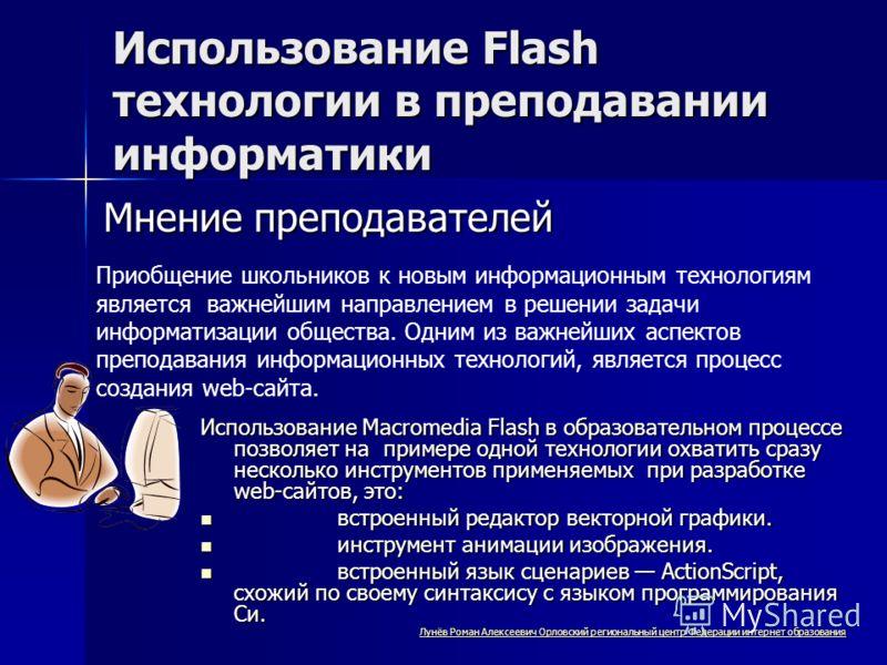 Использование Flash технологии в преподавании информатики Приобщение школьников к новым информационным технологиям является важнейшим направлением в решении задачи информатизации общества. Одним из важнейших аспектов преподавания информационных техно