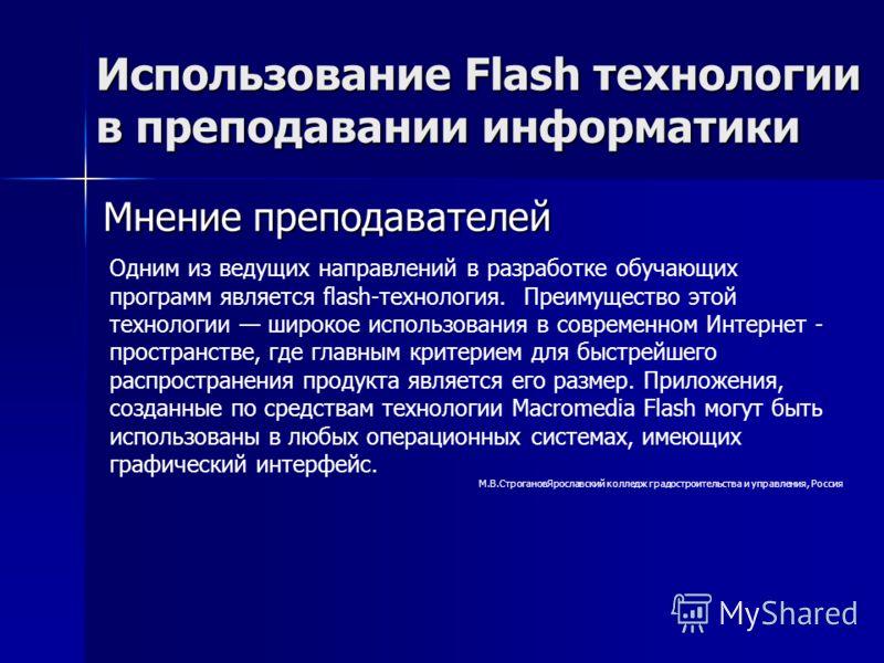 Мнение преподавателей Использование Flash технологии в преподавании информатики Одним из ведущих направлений в разработке обучающих программ является flash-технология. Преимущество этой технологии широкое использования в современном Интернет - простр