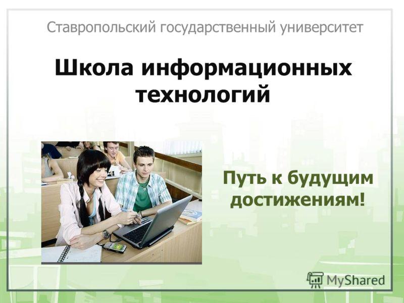 Школа информационных технологий Ставропольский государственный университет Путь к будущим достижениям!