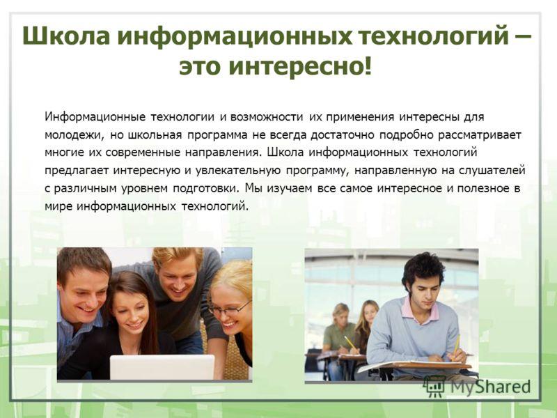 Школа информационных технологий – это интересно! Информационные технологии и возможности их применения интересны для молодежи, но школьная программа не всегда достаточно подробно рассматривает многие их современные направления. Школа информационных т