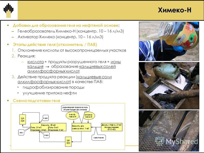 Химеко-Н Добавки для образования геля на нефтяной основе : – Гелеобразователь Химеко-Н (концентр. 10 – 16 л/м3) – Активатор Химеко (концентр. 10 – 16 л/м3) Этапы действия геля (отклонитель / ПАВ) 1.Отклонение кислоты от высокопроницаемых участков 2.Р