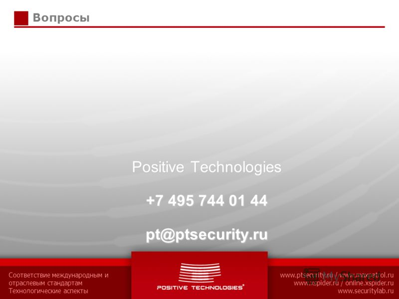 Соответствие международным и отраслевым стандартам Технологические аспекты www.ptsecurity.ru / www.maxpatrol.ru www.xspider.ru / online.xspider.ru www.securitylab.ru Вопросы Positive Technologies +7 495 744 01 44 pt@ptsecurity.ru