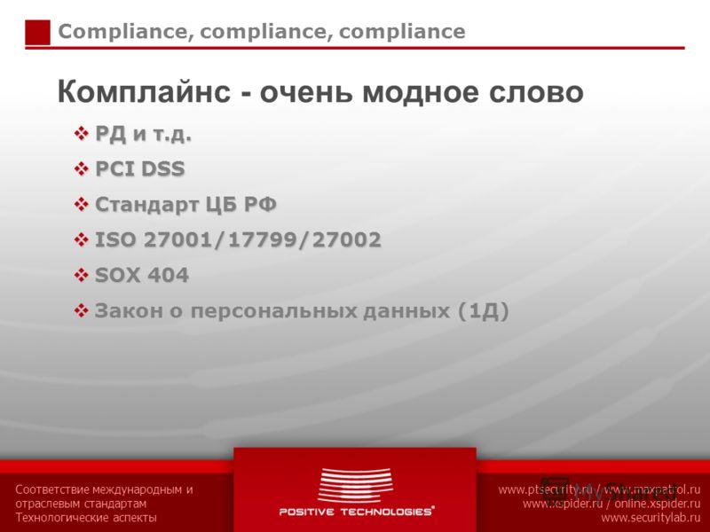 Соответствие международным и отраслевым стандартам Технологические аспекты www.ptsecurity.ru / www.maxpatrol.ru www.xspider.ru / online.xspider.ru www.securitylab.ru Compliance, compliance, compliance Комплайнс - очень модное слово РД и т.д. РД и т.д