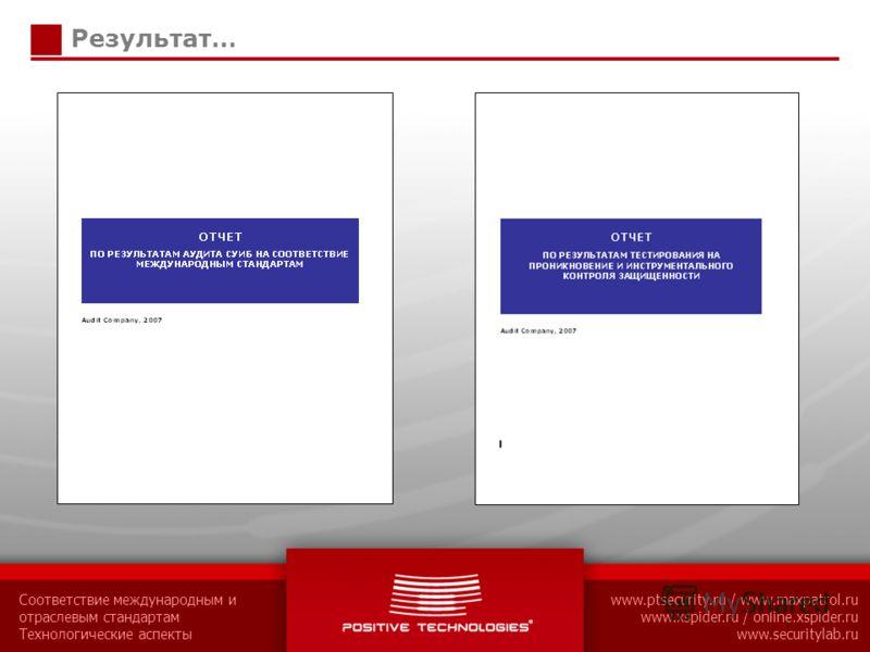 Соответствие международным и отраслевым стандартам Технологические аспекты www.ptsecurity.ru / www.maxpatrol.ru www.xspider.ru / online.xspider.ru www.securitylab.ru Результат…