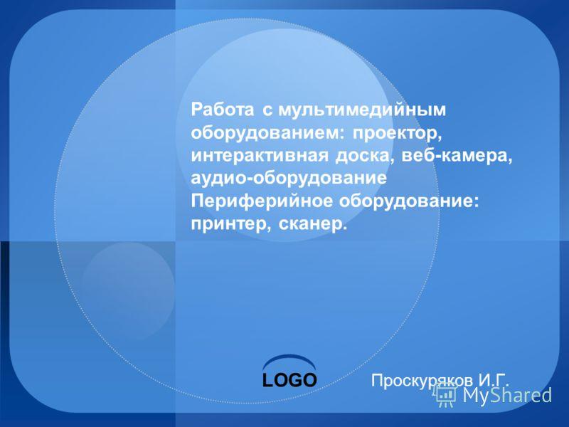 LOGO Работа с мультимедийным оборудованием: проектор, интерактивная доска, веб-камера, аудио-оборудование Периферийное оборудование: принтер, сканер. Проскуряков И.Г.