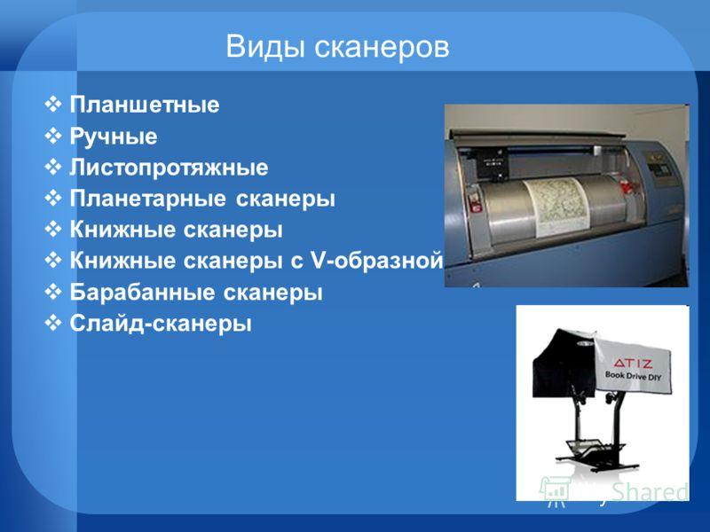 Виды сканеров Планшетные Ручные Листопротяжные Планетарные сканеры Книжные сканеры Книжные сканеры с V-образной колыбелью Барабанные сканеры Слайд-сканеры