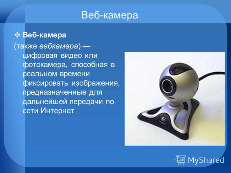 Веб-камера (также вебкамера) цифровая видео или фотокамера, способная в реальном времени фиксировать изображения, предназначенные для дальнейшей передачи по сети Интернет