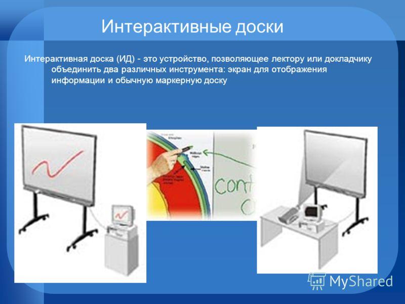Интерактивные доски Интерактивная доска (ИД) - это устройство, позволяющее лектору или докладчику объединить два различных инструмента: экран для отображения информации и обычную маркерную доску