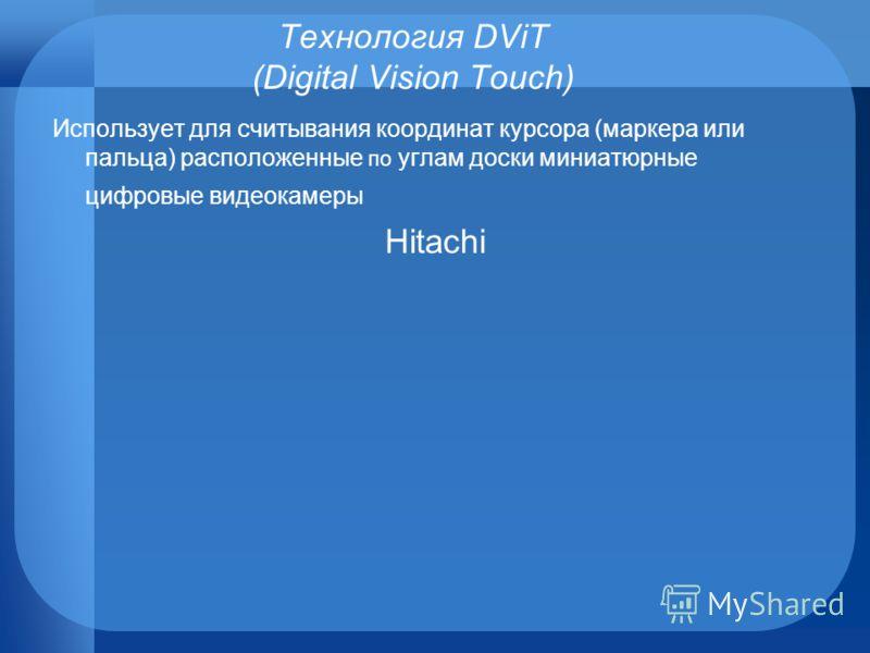 Технология DViT (Digital Vision Touch) Использует для считывания координат курсора (маркера или пальца) расположенные по углам доски миниатюрные цифровые видеокамеры Hitachi