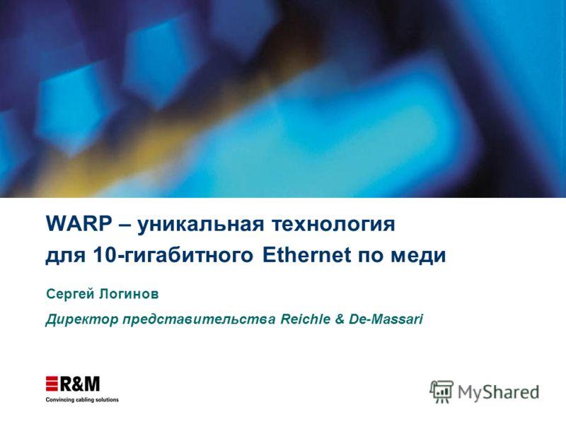 WARP – уникальная технология для 10-гигабитного Ethernet по меди Сергей Логинов Директор представительства Reichle & De-Massari