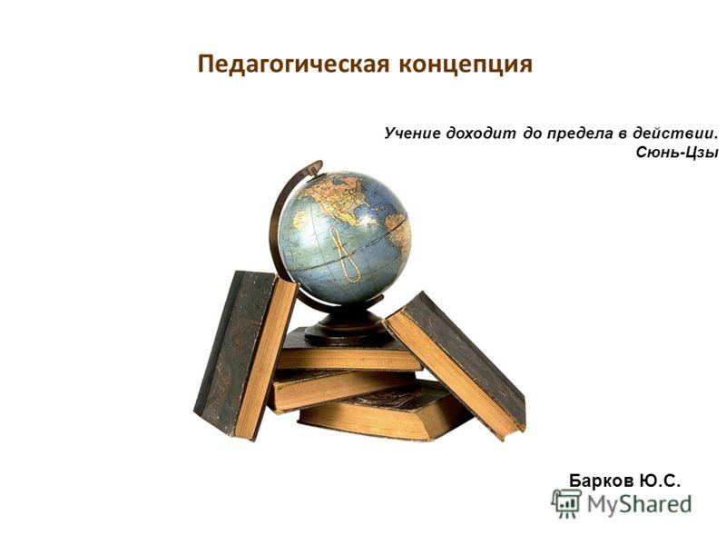 Педагогическая концепция Барков Ю.С. Учение доходит до предела в действии. Сюнь-Цзы