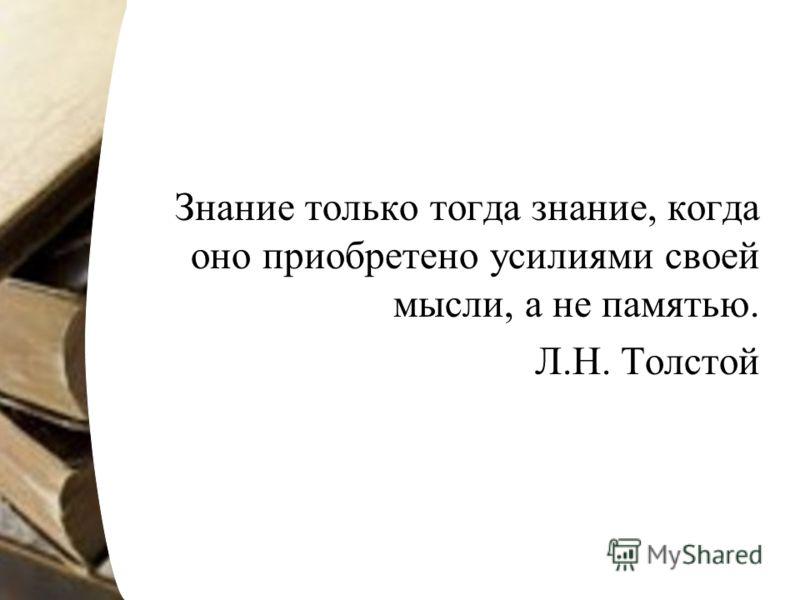 Знание только тогда знание, когда оно приобретено усилиями своей мысли, а не памятью. Л.Н. Толстой