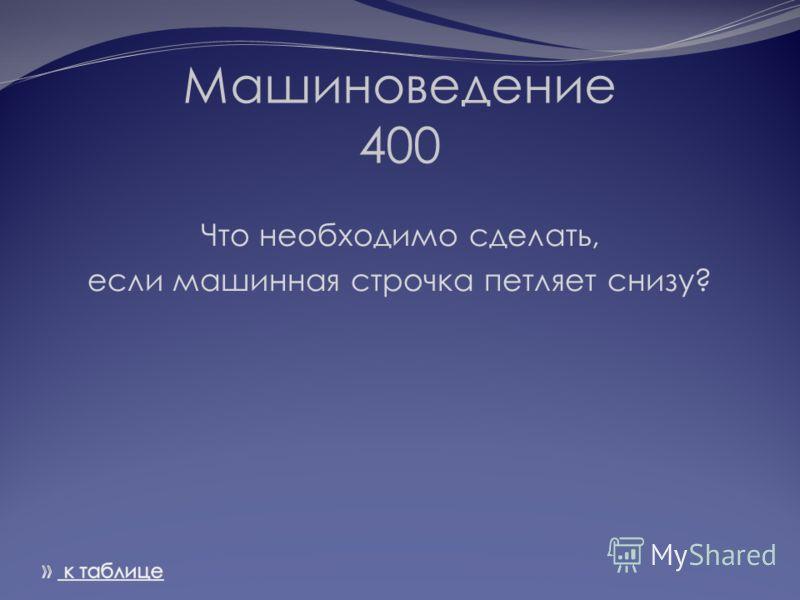 Машиноведение 400 Что необходимо сделать, если машинная строчка петляет снизу?