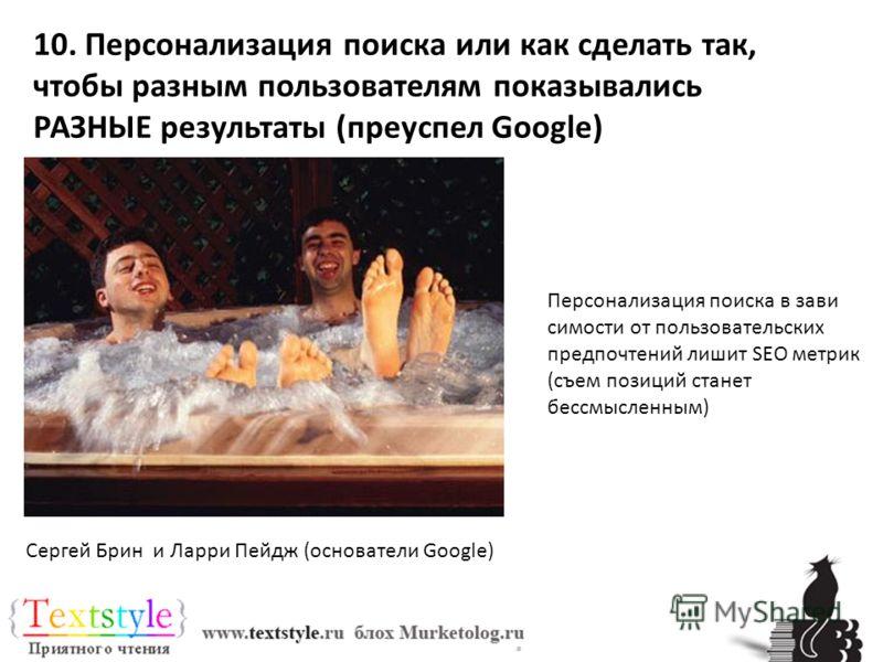10. Персонализация поиска или как сделать так, чтобы разным пользователям показывались РАЗНЫЕ результаты (преуспел Google) Персонализация поиска в зави симости от пользовательских предпочтений лишит SEO метрик (съем позиций станет бессмысленным) Серг