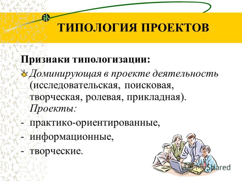 ТИПОЛОГИЯ ПРОЕКТОВ Признаки типологизации: Доминирующая в проекте деятельность (исследовательская, поисковая, творческая, ролевая, прикладная). Проекты: -практико-ориентированные, -информационные, -творческие.