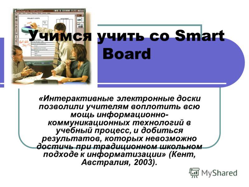 Учимся учить со Smart Board «Интерактивные электронные доски позволили учителям воплотить всю мощь информационно- коммуникационных технологий в учебный процесс, и добиться результатов, которых невозможно достичь при традиционном школьном подходе к ин