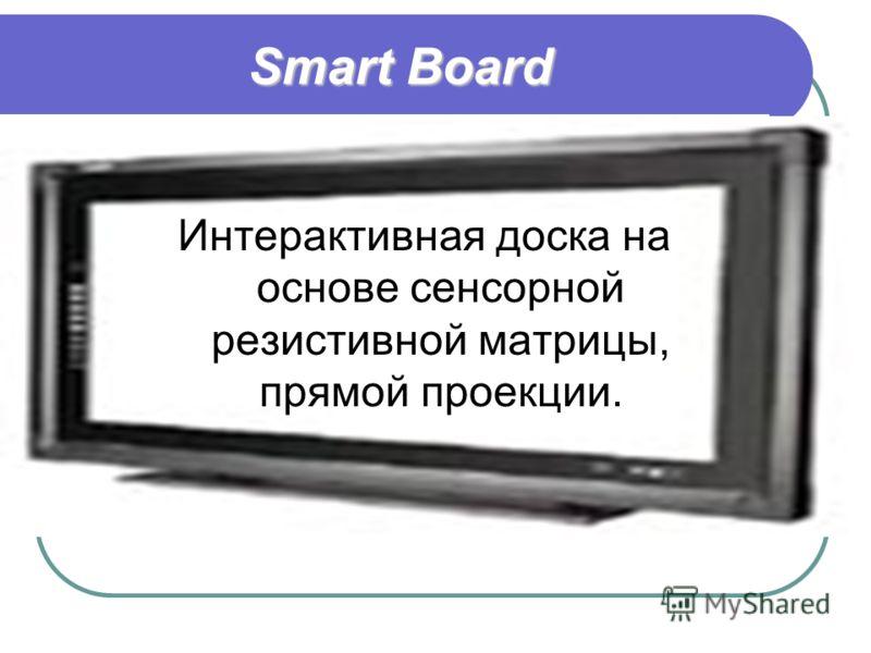 Smart Board Интерактивная доска на основе сенсорной резистивной матрицы, прямой проекции.