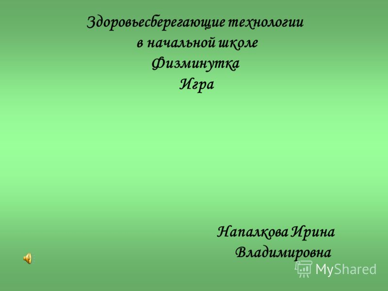 Здоровьесберегающие технологии в начальной школе Физминутка Игра Напалкова Ирина Владимировна