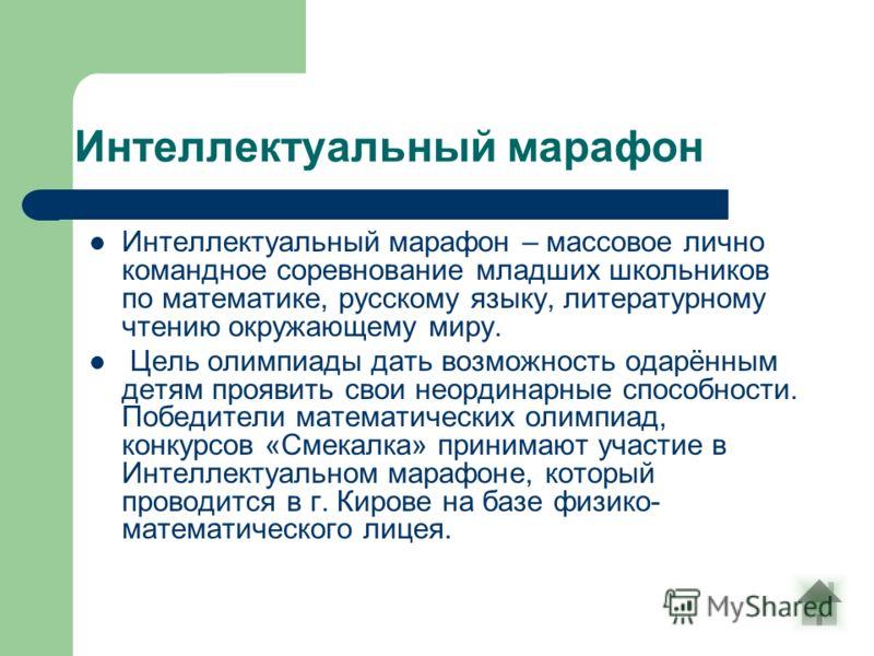 Интеллектуальный марафон Интеллектуальный марафон – массовое лично командное соревнование младших школьников по математике, русскому языку, литературному чтению окружающему миру. Цель олимпиады дать возможность одарённым детям проявить свои неординар