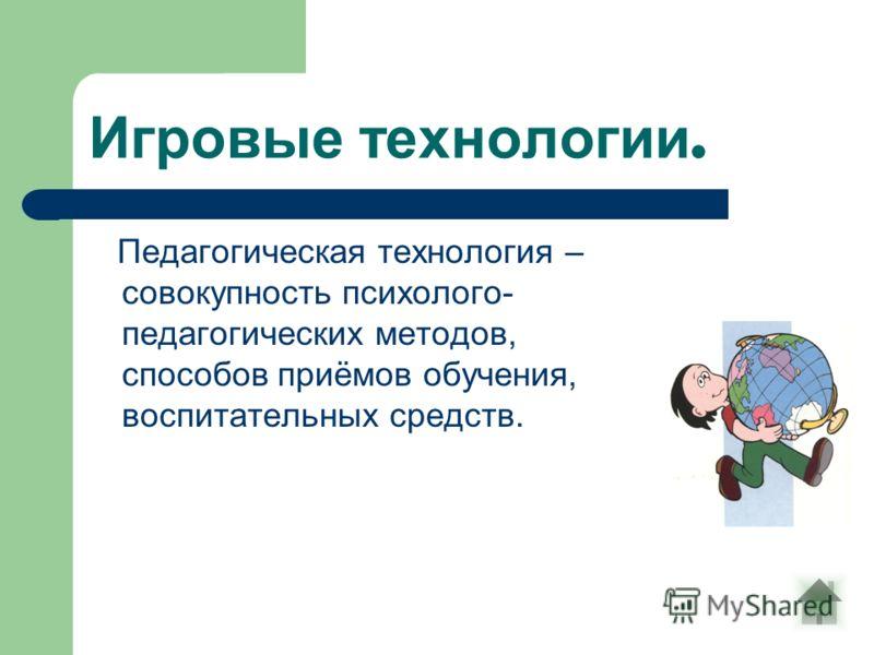 Игровые технологии. Педагогическая технология – совокупность психолого- педагогических методов, способов приёмов обучения, воспитательных средств.