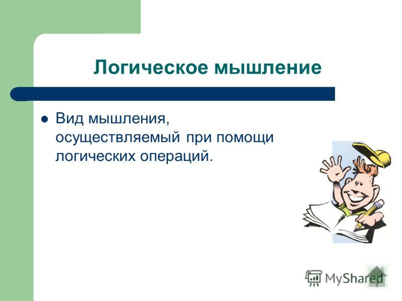Логическое мышление Вид мышления, осуществляемый при помощи логических операций.