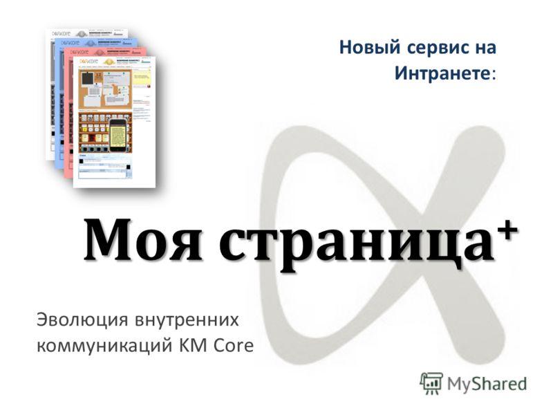 Моя страница + Эволюция внутренних коммуникаций KM Core Новый сервис на Интранете: